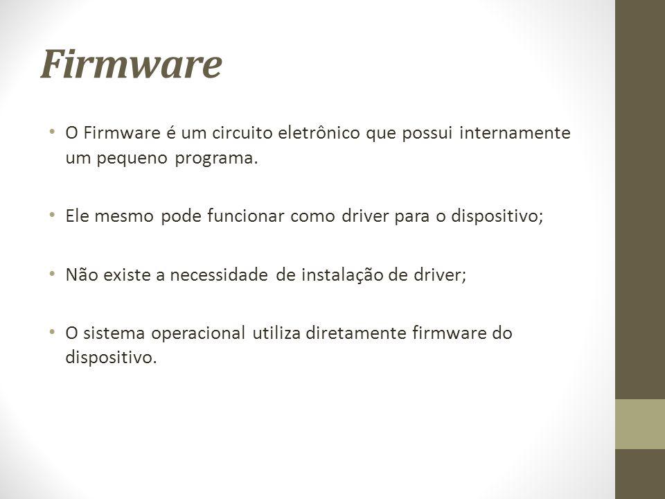 Firmware O Firmware é um circuito eletrônico que possui internamente um pequeno programa. Ele mesmo pode funcionar como driver para o dispositivo;