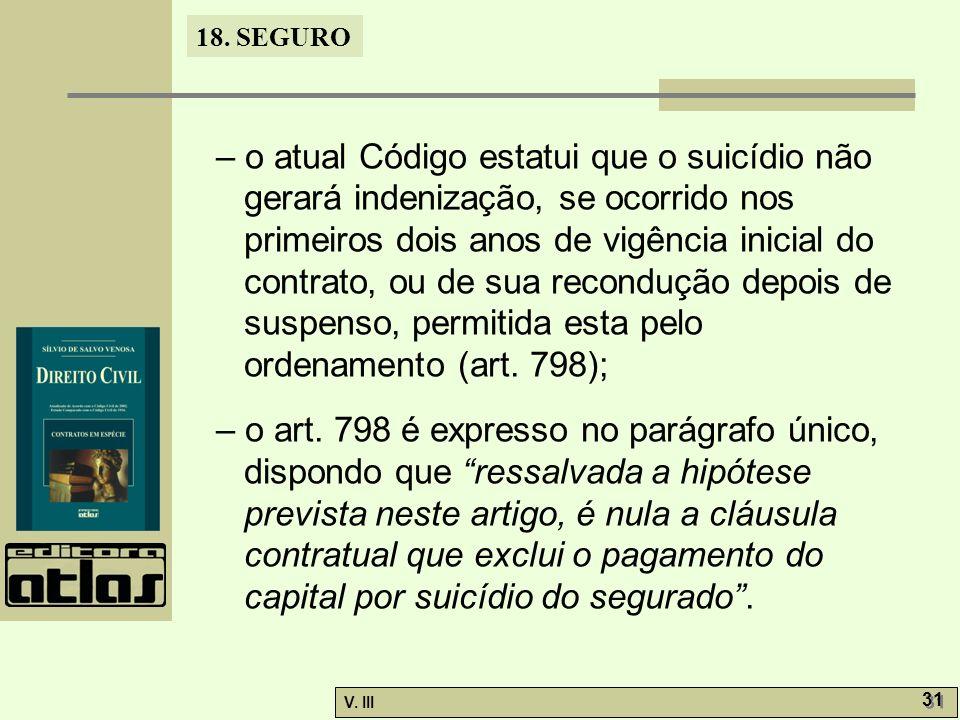 – o atual Código estatui que o suicídio não gerará indenização, se ocorrido nos primeiros dois anos de vigência inicial do contrato, ou de sua recondução depois de suspenso, permitida esta pelo ordenamento (art. 798);