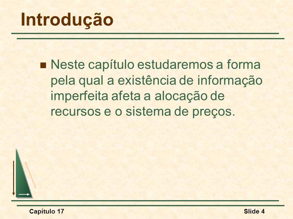 Introdução Neste capítulo estudaremos a forma pela qual a existência de informação imperfeita afeta a alocação de recursos e o sistema de preços.