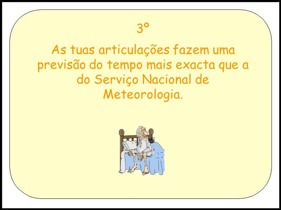 3º As tuas articulações fazem uma previsão do tempo mais exacta que a do Serviço Nacional de Meteorologia.