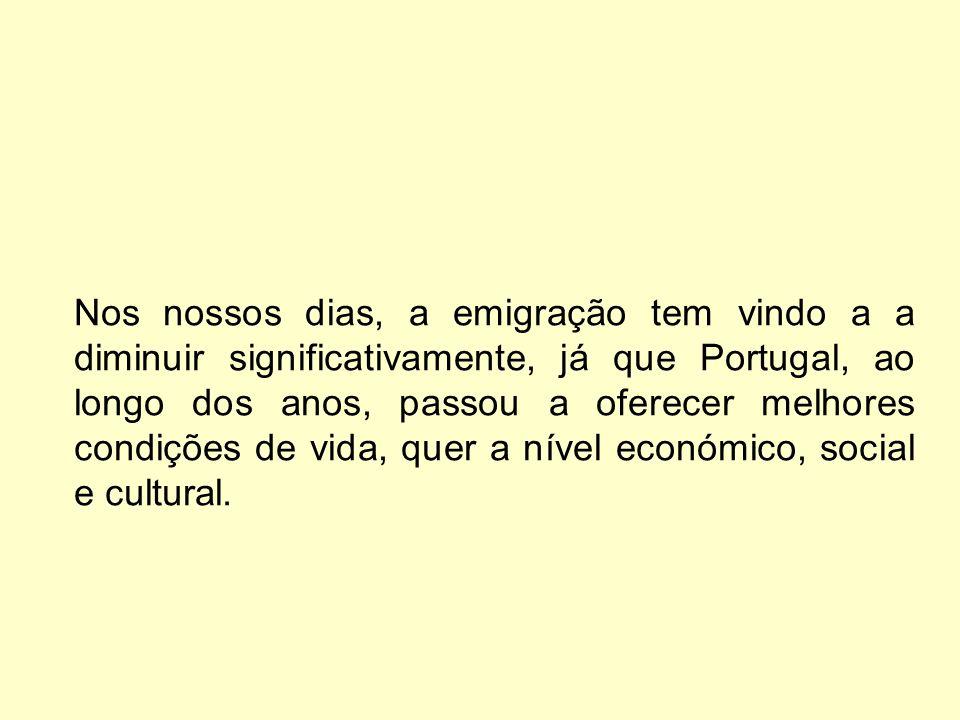 Nos nossos dias, a emigração tem vindo a a diminuir significativamente, já que Portugal, ao longo dos anos, passou a oferecer melhores condições de vida, quer a nível económico, social e cultural.