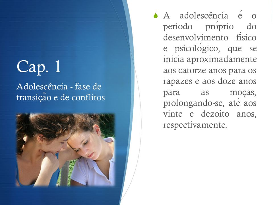 A adolescência é o período próprio do desenvolvimento físico e psicológico, que se inicia aproximadamente aos catorze anos para os rapazes e aos doze anos para as moças, prolongando-se, até aos vinte e dezoito anos, respectivamente.