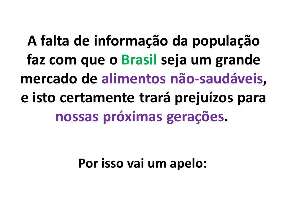 A falta de informação da população faz com que o Brasil seja um grande mercado de alimentos não-saudáveis, e isto certamente trará prejuízos para nossas próximas gerações.