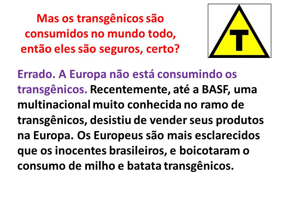 Mas os transgênicos são consumidos no mundo todo, então eles são seguros, certo