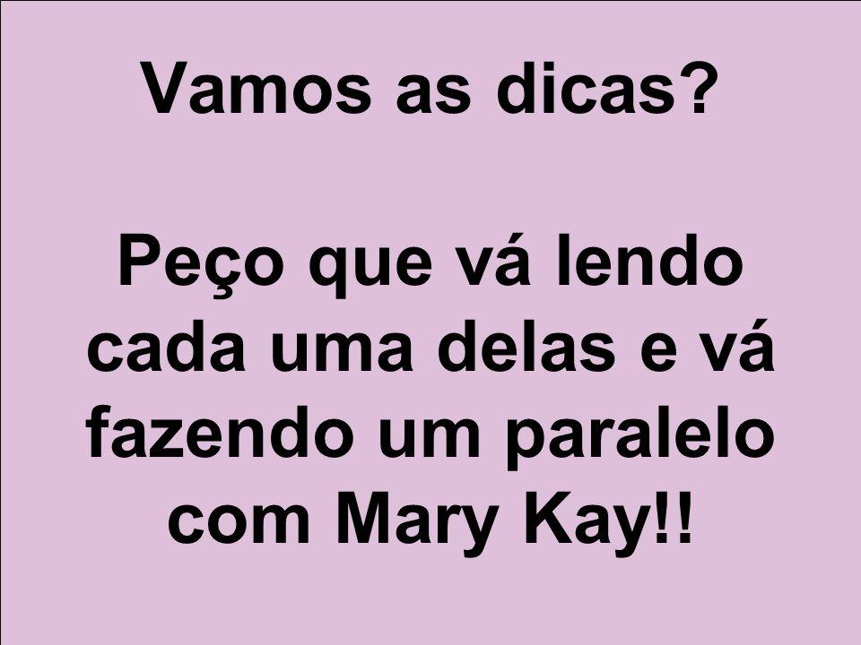 Vamos as dicas Peço que vá lendo cada uma delas e vá fazendo um paralelo com Mary Kay!!
