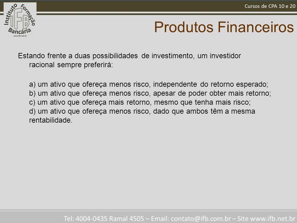 Produtos Financeiros Estando frente a duas possibilidades de investimento, um investidor racional sempre preferirá: