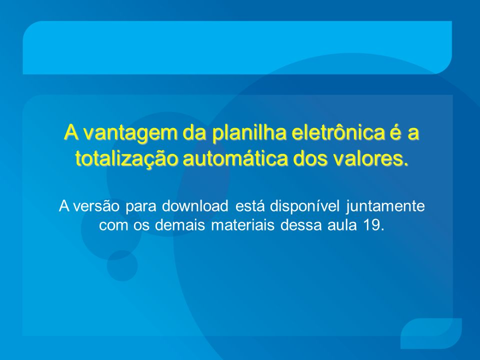 A vantagem da planilha eletrônica é a totalização automática dos valores.