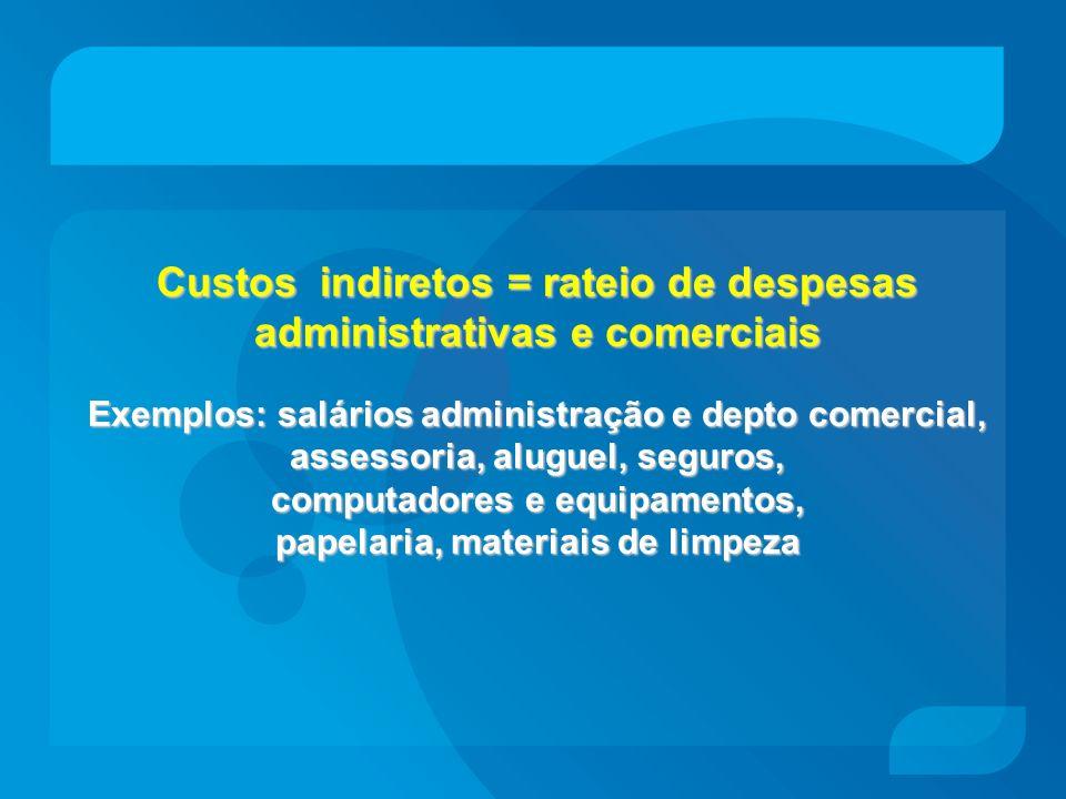 Custos indiretos = rateio de despesas administrativas e comerciais Exemplos: salários administração e depto comercial, assessoria, aluguel, seguros, computadores e equipamentos, papelaria, materiais de limpeza