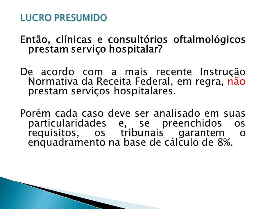 LUCRO PRESUMIDO Então, clínicas e consultórios oftalmológicos prestam serviço hospitalar
