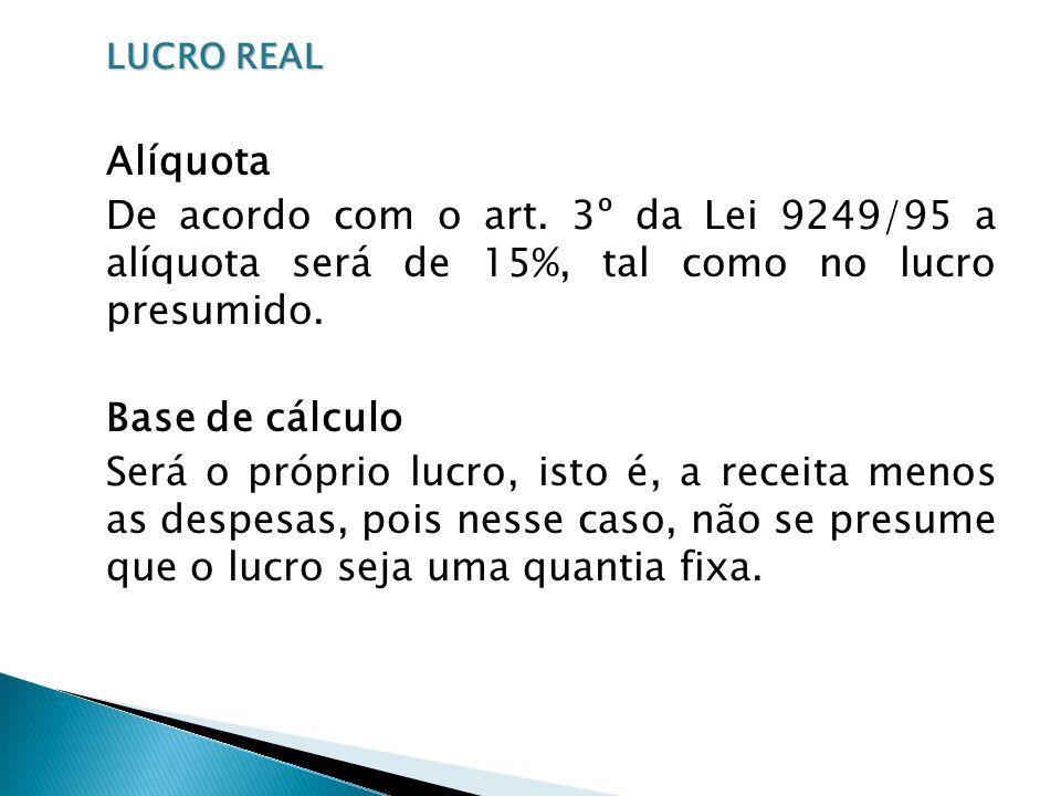 LUCRO REAL Alíquota. De acordo com o art. 3º da Lei 9249/95 a alíquota será de 15%, tal como no lucro presumido.