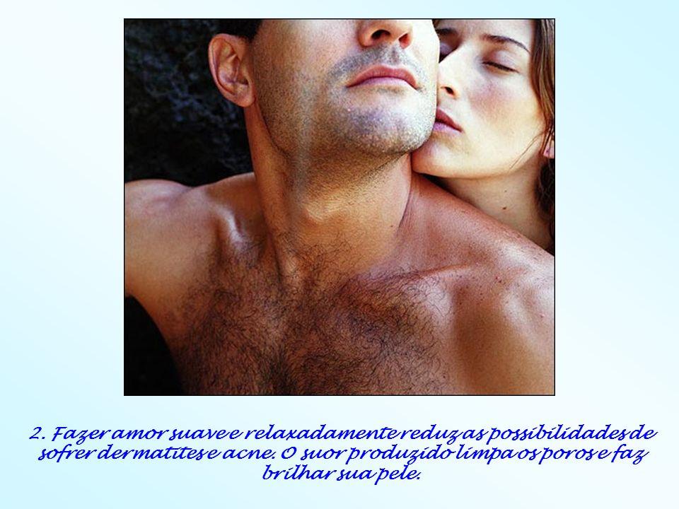 2. Fazer amor suave e relaxadamente reduz as possibilidades de sofrer dermatites e acne.