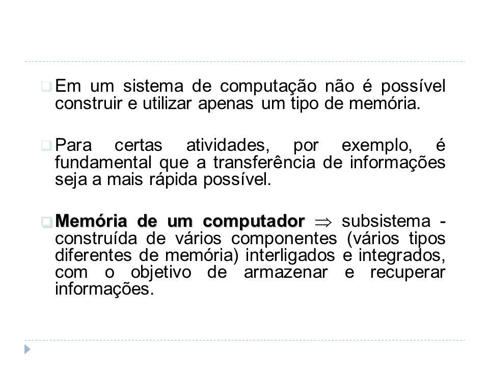 Em um sistema de computação não é possível construir e utilizar apenas um tipo de memória.