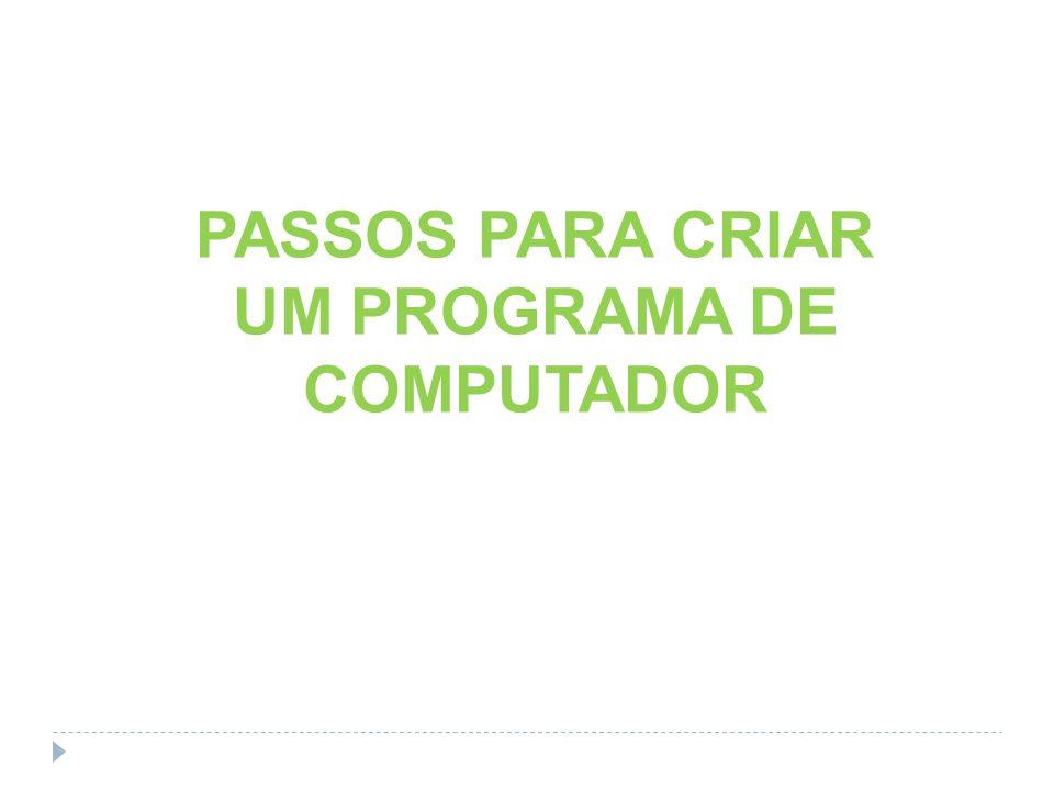 PASSOS PARA CRIAR UM PROGRAMA DE COMPUTADOR