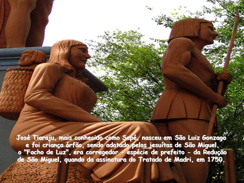 José Tiaraju, mais conhecido como Sepé, nasceu em São Luiz Gonzaga e foi criança órfão, sendo adotado pelos jesuítas de São Miguel, o Facho de Luz , era corregedor - espécie de prefeito - da Redução de São Miguel, quando da assinatura do Tratado de Madri, em 1750.