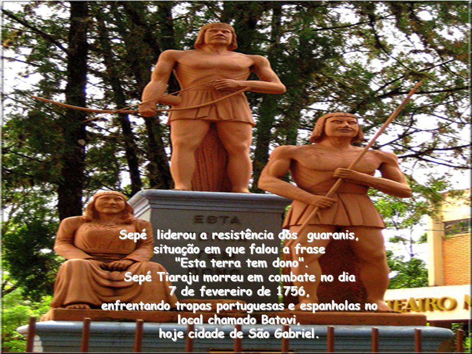 Sepé liderou a resistência dos guaranis, situação em que falou a frase Esta terra tem dono .