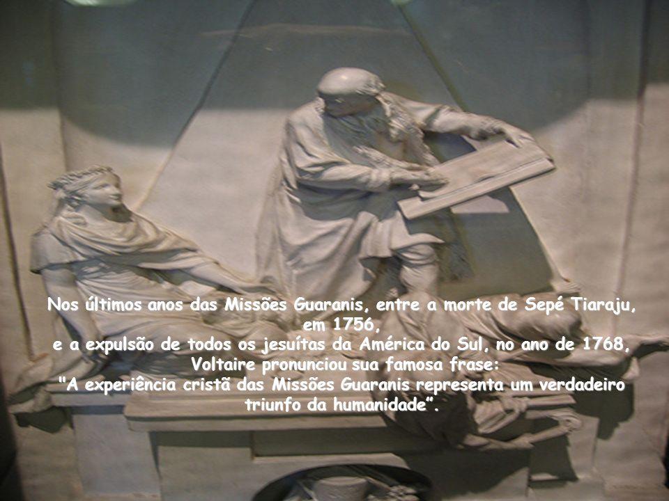 Nos últimos anos das Missões Guaranis, entre a morte de Sepé Tiaraju, em 1756, e a expulsão de todos os jesuítas da América do Sul, no ano de 1768, Voltaire pronunciou sua famosa frase: A experiência cristã das Missões Guaranis representa um verdadeiro triunfo da humanidade .