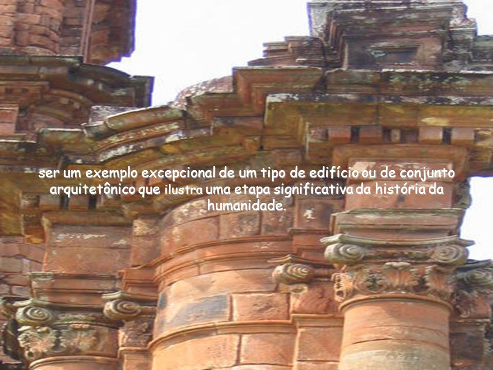 ser um exemplo excepcional de um tipo de edifício ou de conjunto arquitetônico que ilustra uma etapa significativa da história da humanidade.