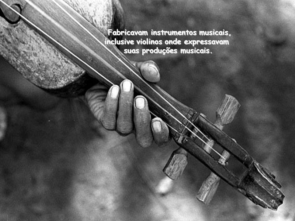Fabricavam instrumentos musicais, inclusive violinos onde expressavam suas produções musicais.