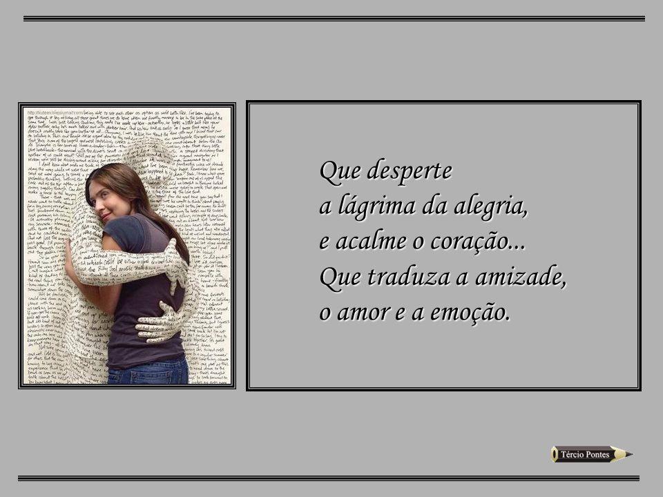 Que desperte a lágrima da alegria, e acalme o coração... Que traduza a amizade, o amor e a emoção.