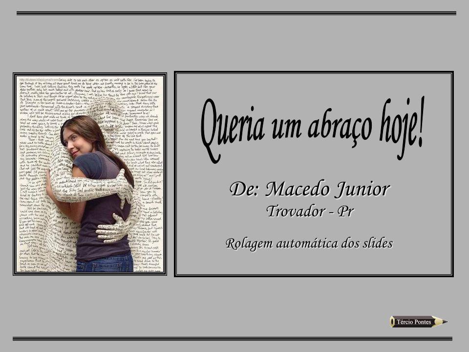 Queria um abraço hoje! De: Macedo Junior Trovador - Pr