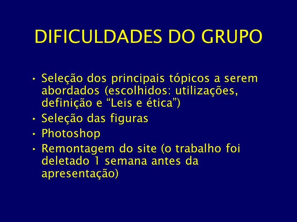 DIFICULDADES DO GRUPO Seleção dos principais tópicos a serem abordados (escolhidos: utilizações, definição e Leis e ética )