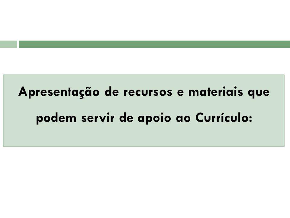 Apresentação de recursos e materiais que podem servir de apoio ao Currículo: