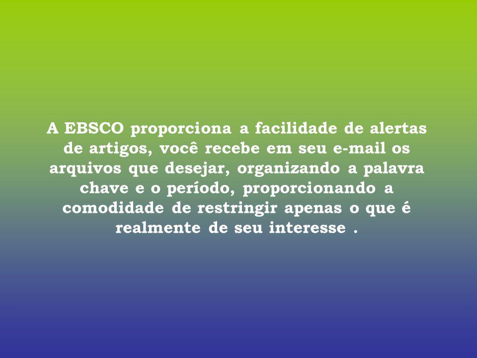 A EBSCO proporciona a facilidade de alertas de artigos, você recebe em seu e-mail os arquivos que desejar, organizando a palavra chave e o período, proporcionando a comodidade de restringir apenas o que é realmente de seu interesse .