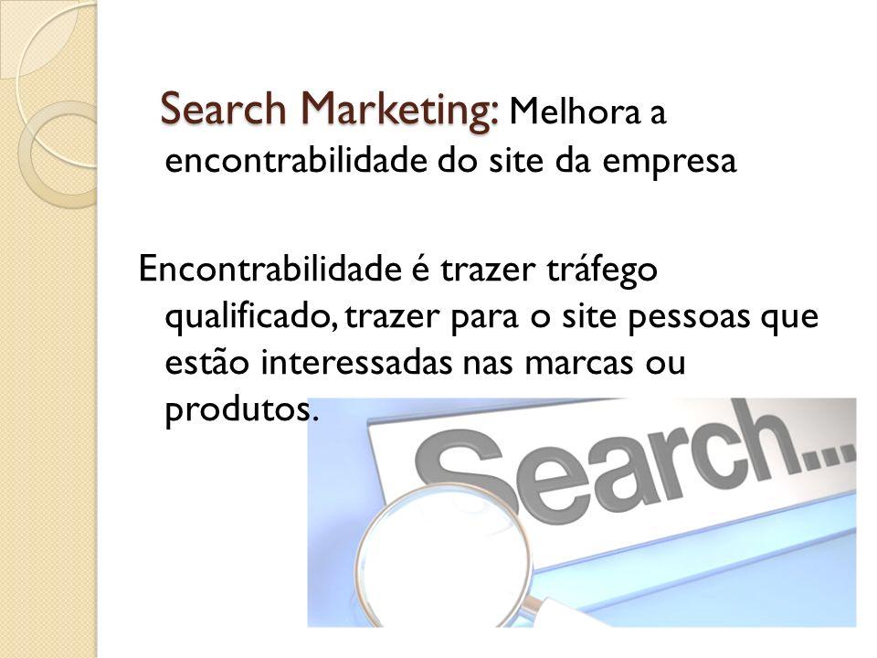 Search Marketing: Melhora a encontrabilidade do site da empresa Encontrabilidade é trazer tráfego qualificado, trazer para o site pessoas que estão interessadas nas marcas ou produtos.