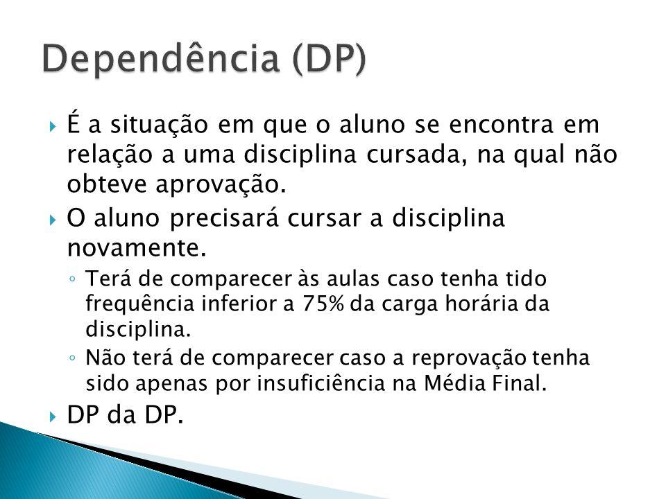 Dependência (DP) É a situação em que o aluno se encontra em relação a uma disciplina cursada, na qual não obteve aprovação.