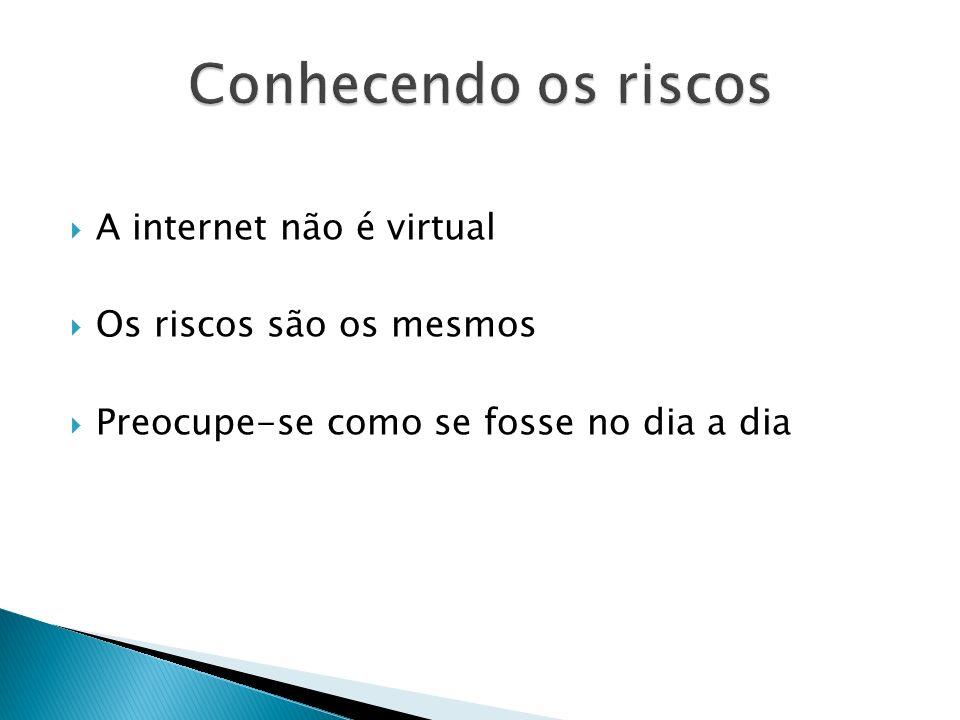 Conhecendo os riscos A internet não é virtual Os riscos são os mesmos