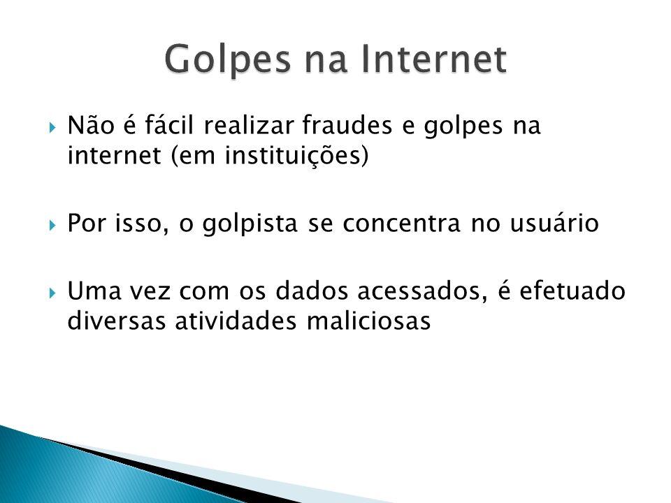 Golpes na Internet Não é fácil realizar fraudes e golpes na internet (em instituições) Por isso, o golpista se concentra no usuário.