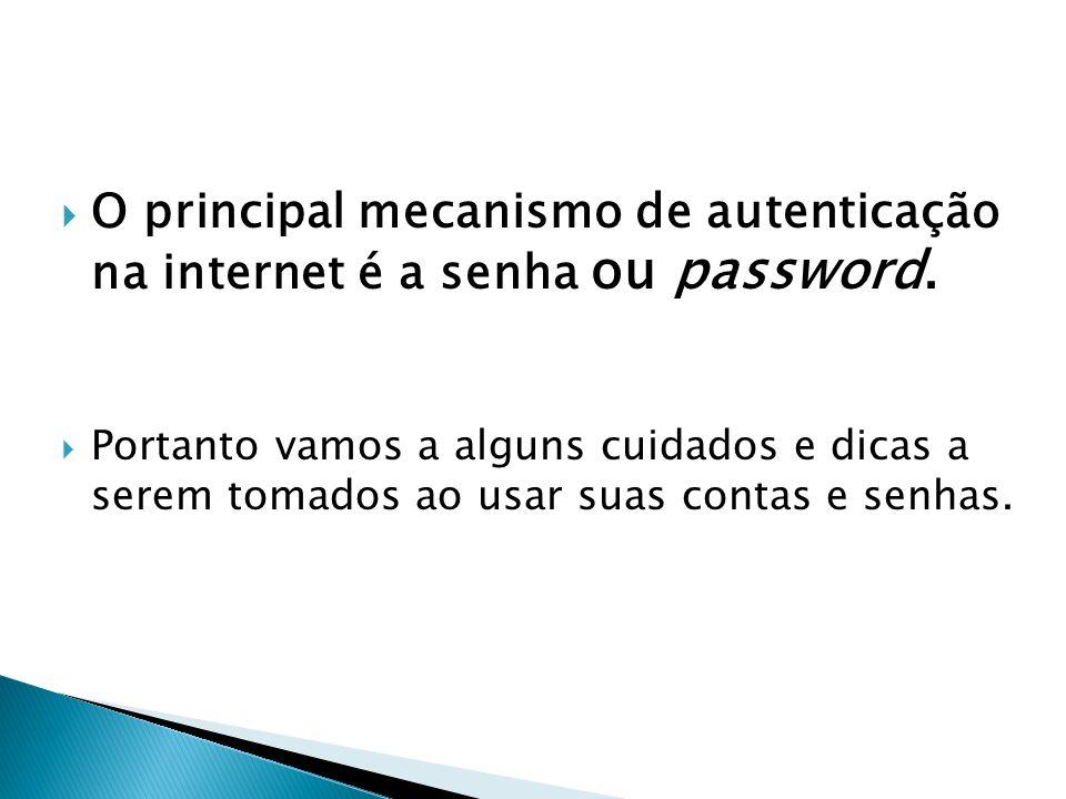 O principal mecanismo de autenticação na internet é a senha ou password.