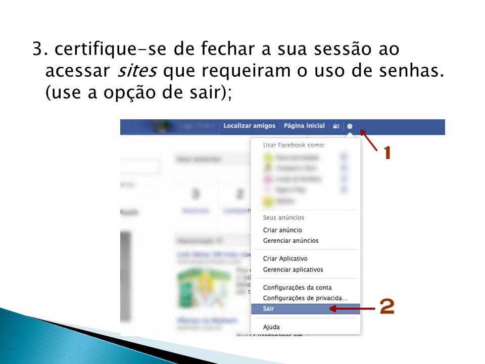 3. certifique-se de fechar a sua sessão ao acessar sites que requeiram o uso de senhas.