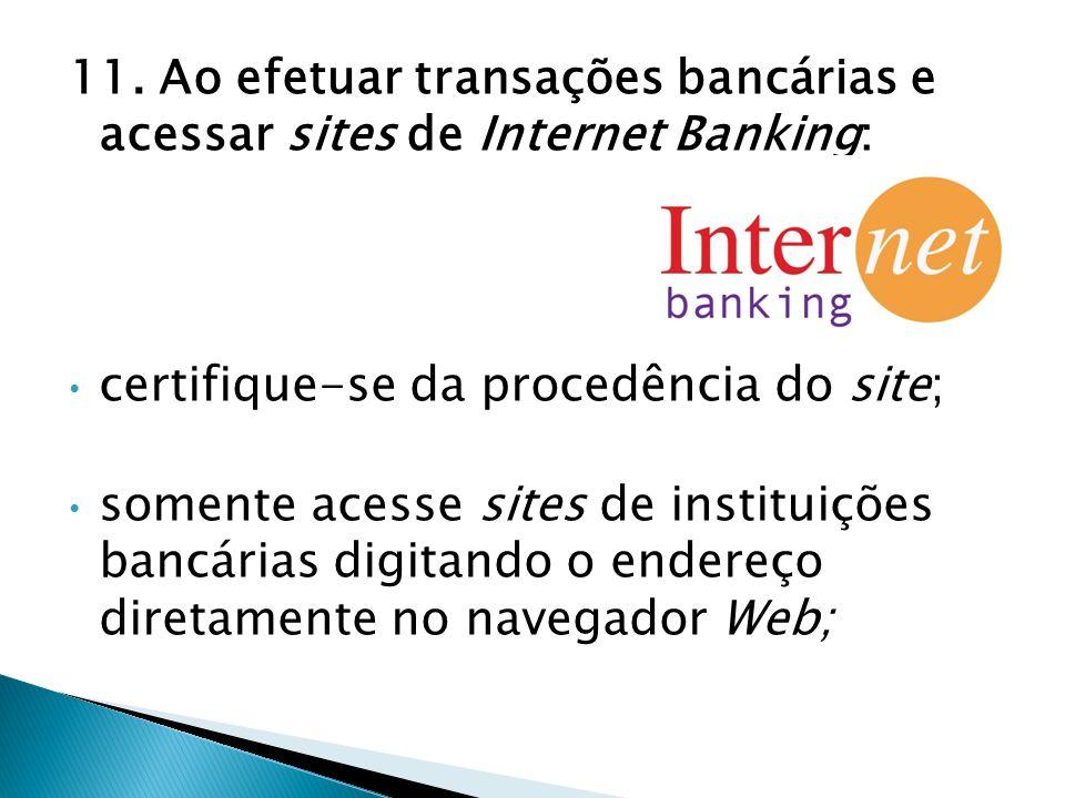11. Ao efetuar transações bancárias e acessar sites de Internet Banking: