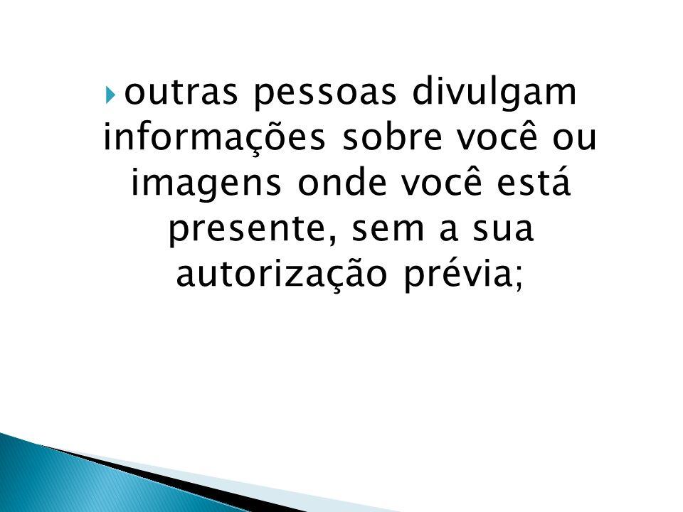outras pessoas divulgam informações sobre você ou imagens onde você está presente, sem a sua autorização prévia;