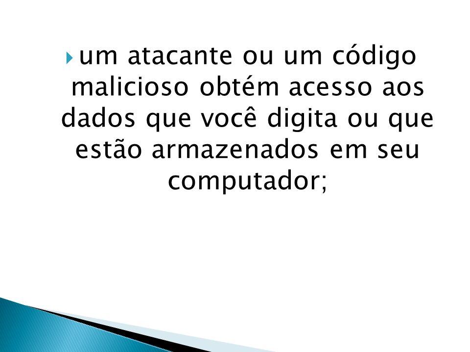 um atacante ou um código malicioso obtém acesso aos dados que você digita ou que estão armazenados em seu computador;