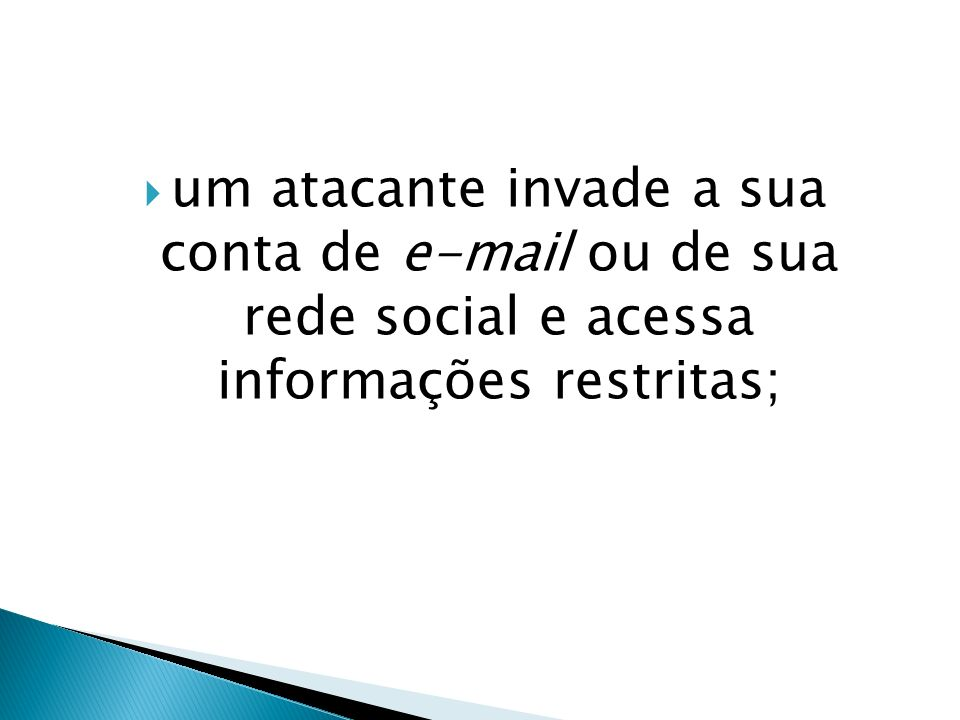 um atacante invade a sua conta de e-mail ou de sua rede social e acessa informações restritas;