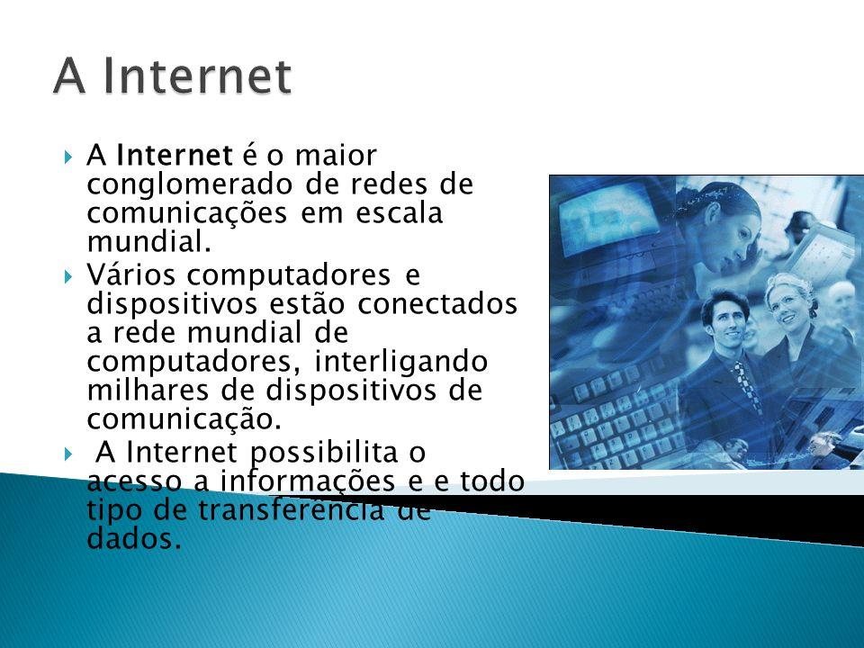 A Internet A Internet é o maior conglomerado de redes de comunicações em escala mundial.