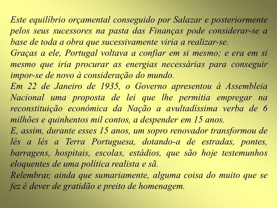 Este equilíbrio orçamental conseguido por Salazar e posteriormente pelos seus sucessores na pasta das Finanças pode considerar-se a base de toda a obra que sucessivamente viria a realizar-se.