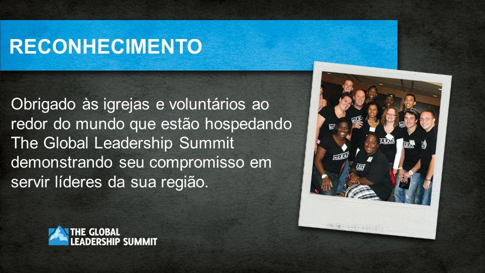 RECONHECIMENTO Obrigado às igrejas e voluntários ao redor do mundo que estão hospedando. The Global Leadership Summit.