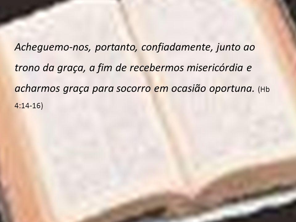 Acheguemo-nos, portanto, confiadamente, junto ao trono da graça, a fim de recebermos misericórdia e acharmos graça para socorro em ocasião oportuna.