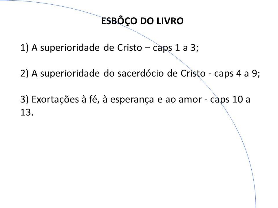 ESBÔÇO DO LIVRO 1) A superioridade de Cristo – caps 1 a 3; 2) A superioridade do sacerdócio de Cristo - caps 4 a 9;