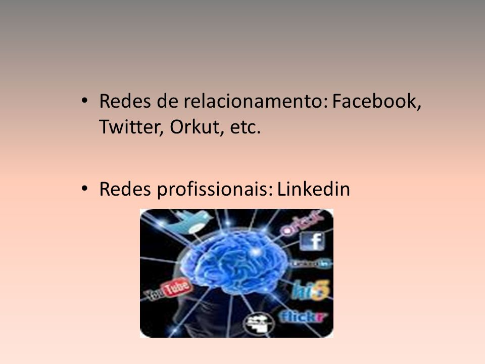 Redes de relacionamento: Facebook, Twitter, Orkut, etc.