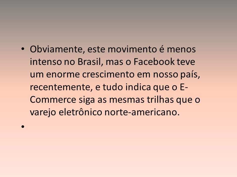 Obviamente, este movimento é menos intenso no Brasil, mas o Facebook teve um enorme crescimento em nosso país, recentemente, e tudo indica que o E-Commerce siga as mesmas trilhas que o varejo eletrônico norte-americano.