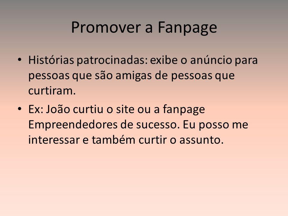 Promover a Fanpage Histórias patrocinadas: exibe o anúncio para pessoas que são amigas de pessoas que curtiram.
