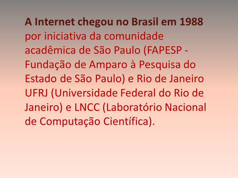 A Internet chegou no Brasil em 1988 por iniciativa da comunidade acadêmica de São Paulo (FAPESP - Fundação de Amparo à Pesquisa do Estado de São Paulo) e Rio de Janeiro UFRJ (Universidade Federal do Rio de Janeiro) e LNCC (Laboratório Nacional de Computação Científica).