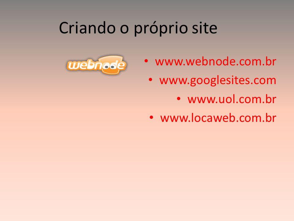 Criando o próprio site www.webnode.com.br www.googlesites.com