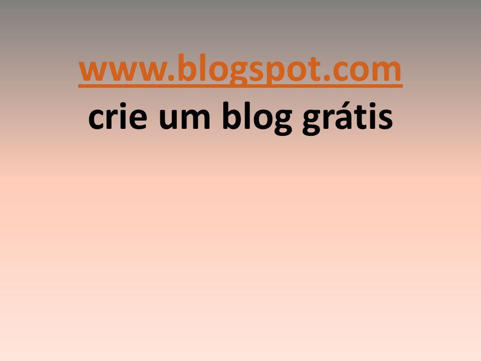 www.blogspot.com crie um blog grátis