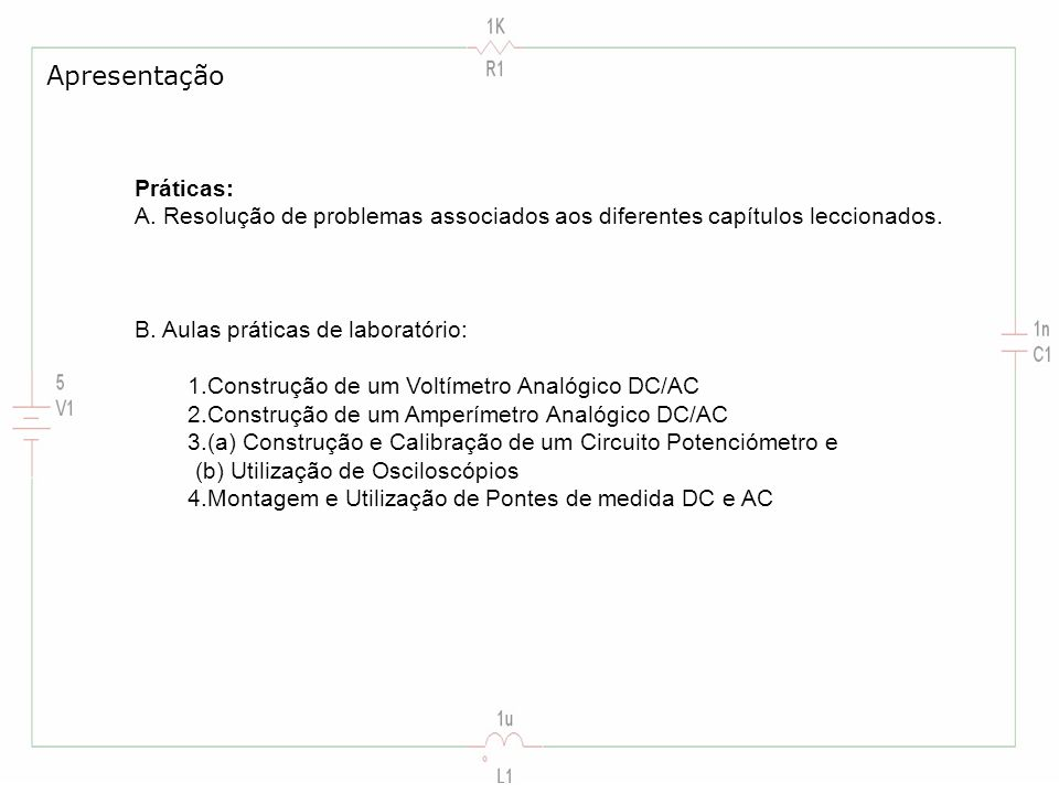 Apresentação Práticas: A. Resolução de problemas associados aos diferentes capítulos leccionados. B. Aulas práticas de laboratório: