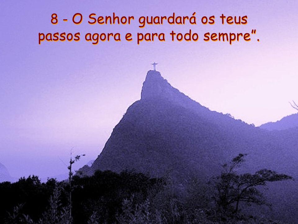 8 - O Senhor guardará os teus passos agora e para todo sempre .